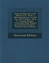 Haupt-Katalog Universal-Edition A.G., Wien, I. Maximilianstrasse 11 Und Jos. Aibl Verlag G. M. B. H.: Leipzig. Gesamt-Verzeichnis Nach Klassen Systema