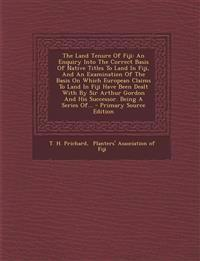 The Land Tenure Of Fiji: An Enquiry Into The Correct Basis Of Native Titles To Land In Fiji, And An Examination Of The Basis On Which European Claims