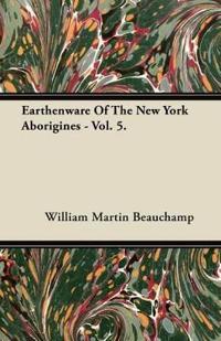Earthenware Of The New York Aborigines - Vol. 5.