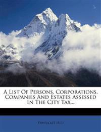 A List of Persons, Corporations, Companies and Estates Assessed in the City Tax...