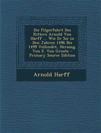 Die Pilgerfahrt Des Ritters Arnold Von Harff ... Wie Er Sie in Den Jahren 1496 Bis 1499 Vollendet, Herausg. Von E. Von Groote