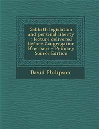 Sabbath Legislation and Personal Liberty: Lecture Delivered Before Congregation B'Ne Israe - Primary Source Edition