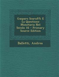 Gasparo Scaruffi E La Questione Monetaria Nel Secolo 16 - Primary Source Edition