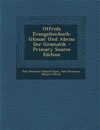 Otfrids Evangelienbuch: Glossar Und Abriss Der Gramatik - Primary Source Edition