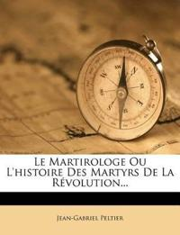 Le Martirologe Ou L'Histoire Des Martyrs de La Revolution...