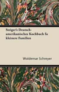 Steiger's Deutsch-Amerikanisches Kochbuch Fu Kleinere Familien