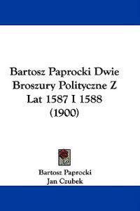 Bartosz Paprocki Dwie Broszury Polityczne Z Lat 1587 I 1588
