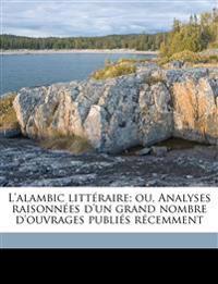 L'alambic littéraire; ou, Analyses raisonnées d'un grand nombre d'ouvrages publiés récemment Volume 1