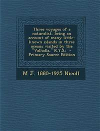 Three Voyages of a Naturalist, Being an Account of Many Little- Known Islands in Three Oceans Visited by the Valhalla, R.Y.S.; - Primary Source Editio