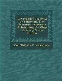 Der Prophet Jeremias Und Babylon, Eine Exegetisch-Kritische Abhandlung [On Chap