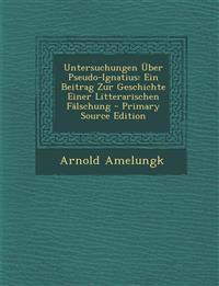 Untersuchungen Über Pseudo-Ignatius: Ein Beitrag Zur Geschichte Einer Litterarischen Fälschung - Primary Source Edition