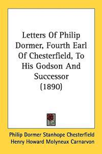Letters of Philip Dormer, Fourth Earl of Chesterfield, to His Godson and Successor