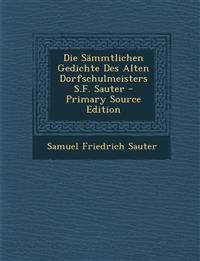 Die Sammtlichen Gedichte Des Alten Dorfschulmeisters S.F. Sauter