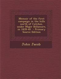 Memoir of the first campaign in the hills north of Cutchee, under Major Billamore, in 1839-40  - Primary Source Edition