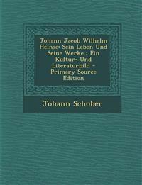 Johann Jacob Wilhelm Heinse: Sein Leben Und Seine Werke : Ein Kultur- Und Literaturbild