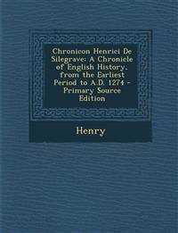 Chronicon Henrici de Silegrave: A Chronicle of English History, from the Earliest Period to A.D. 1274 - Primary Source Edition