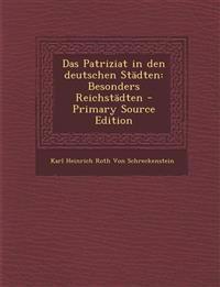 Das Patriziat in Den Deutschen Stadten: Besonders Reichstadten - Primary Source Edition