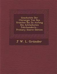Geschichte Der Chirurgie Von Den Urzeiten Bis Zu Anfang Des Achtzehnten Jahrhunderts - Primary Source Edition