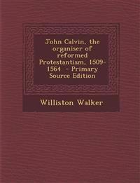 John Calvin, the organiser of reformed Protestantism, 1509-1564  - Primary Source Edition