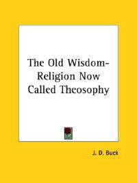 The Old Wisdom-religion Now Called Theosophy