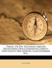 Frage, Ob Die Toleranz Irriger Religionen Den Charakter Christi, Und Geiste Der Apostel Gleichförmig Sey...