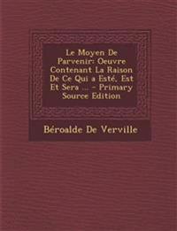 Le Moyen De Parvenir: Oeuvre Contenant La Raison De Ce Qui a Esté, Est Et Sera ... - Primary Source Edition