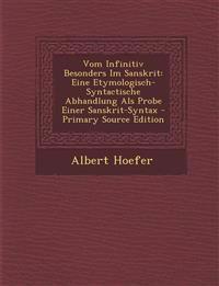 Vom Infinitiv Besonders Im Sanskrit: Eine Etymologisch-Syntactische Abhandlung ALS Probe Einer Sanskrit-Syntax