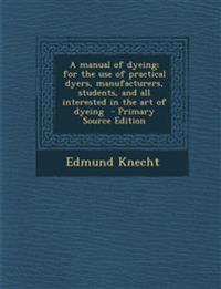 A manual of dyeing: for the use of practical dyers, manufacturers, students, and all interested in the art of dyeing