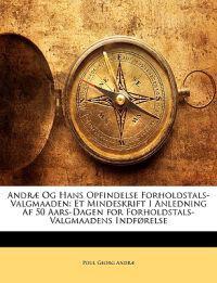 Andræ Og Hans Opfindelse Forholdstals-Valgmaaden: Et Mindeskrift I Anledning Af 50 Aars-Dagen for Forholdstals-Valgmaadens Indførelse