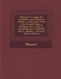 Manuel À L'usage Des Candidats Aux Examens Publics, a Selection from the French Papers Recently Set, with Tr. and Notes by H. Belcher and A. Dupuis