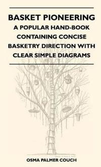 Basket Pioneering - A Popular Hand-Book Containing Concise Basketry Direction With Clear Simple Diagrams - Designed For The Beginner As Well As The Mo