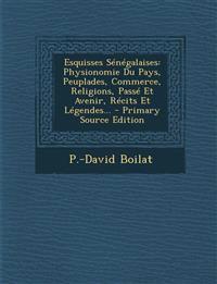 Esquisses Sénégalaises: Physionomie Du Pays, Peuplades, Commerce, Religions, Passé Et Avenir, Récits Et Légendes...