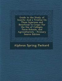 Guide to the Study of Insects: And a Treatise On Those Injurious and Beneficial to Crops: For the Use of Colleges, Farm-Schools, and Agriculturists -