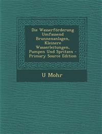 Die Wasserförderung Umfassend Brunnenanlagen, Kleinere Wasserleitungen, Pumpen Und Spritzen - Primary Source Edition