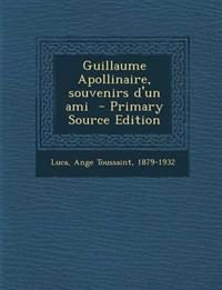Guillaume Apollinaire, Souvenirs D'Un Ami - Primary Source Edition
