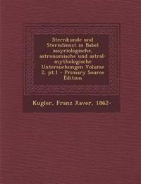 Sternkunde und Sterndienst in Babel assyriologische, astronomische und astral-mythologische Untersuchungen Volume 2, pt.1 - Primary Source Edition