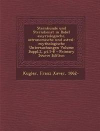 Sternkunde Und Sterndienst in Babel Assyriologische, Astronomische Und Astral-Mythologische Untersuchungen Volume Suppl.2, PT.1-8 - Primary Source EDI