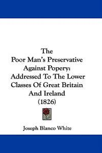 The Poor Man's Preservative Against Popery: Addressed To The Lower Classes Of Great Britain And Ireland (1826)