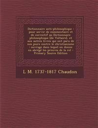 Dictionnaire Anti-Philosophique: Pour Servir de Commentaire Et de Correctif Au Dictionnaire Philosophique [De Voltaire], Et Aux Autres Livres Qui Ont