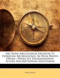 Ars Nova Argutiarum Eruditae Et Honestae Recreationis: In Duas Partes Divisa : Prima Est Epigrammatum, Altera Inscriptionum Argutarum