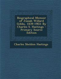 Biographical Memoir of Josiah Willard Gibbs, 1839-1903: By Charles S. Hastings - Primary Source Edition