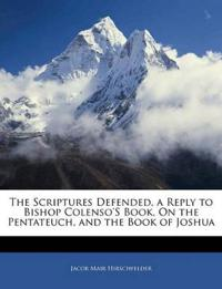 The Scriptures Defended, a Reply to Bishop Colenso'S Book, On the Pentateuch, and the Book of Joshua