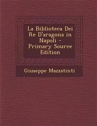 La Biblioteca Dei Re D'aragona in Napoli - Primary Source Edition