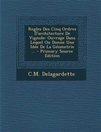 Regles Des Cinq Ordres D'Architecture de Vignole: Ouvrage Dans Lequel on Donne Une Idee de La Geometrie ... - Primary Source Edition