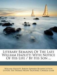 Literary Remains Of The Late William Hazlitt: With Notice Of His Life / By His Son ...