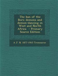 The Ban of the Bori; Demons and Demon-Dancing in West and North Africa - Primary Source Edition