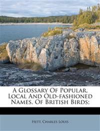 A Glossary Of Popular, Local And Old-fashioned Names, Of British Birds;