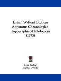 Briani Waltoni Biblicus Apparatus Chronologico-topographico-philologicus