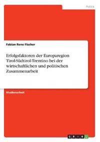 Erfolgsfaktoren der Europaregion Tirol-Südtirol-Trentino bei der wirtschaftlichen und politischen Zusammenarbeit