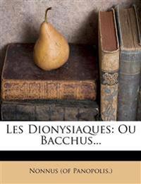 Les Dionysiaques: Ou Bacchus...
